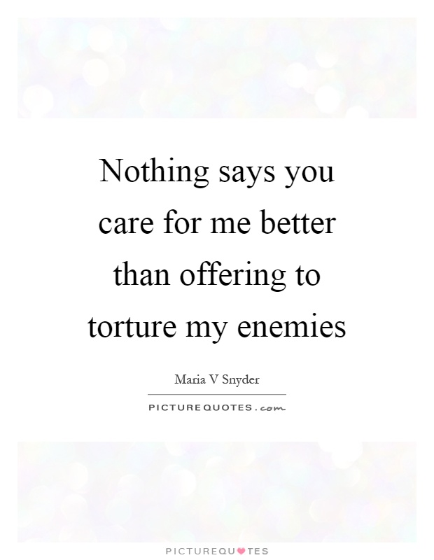 Nothing says you care for me better than offering to torture my enemies Picture Quote #1