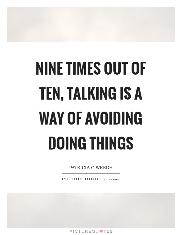 Nine times out of ten, talking is a way of avoiding doing things Picture Quote #1