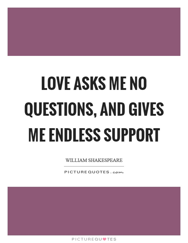 Love asks me no questions, and gives me endless support Picture Quote #1