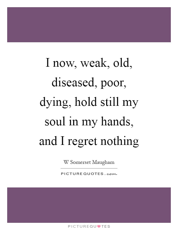 I now, weak, old, diseased, poor, dying, hold still my soul in my hands, and I regret nothing Picture Quote #1