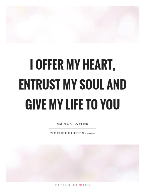 I offer my heart, entrust my soul and give my life to you Picture Quote #1