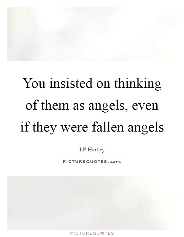 You insisted on thinking of them as angels, even if they were fallen angels Picture Quote #1
