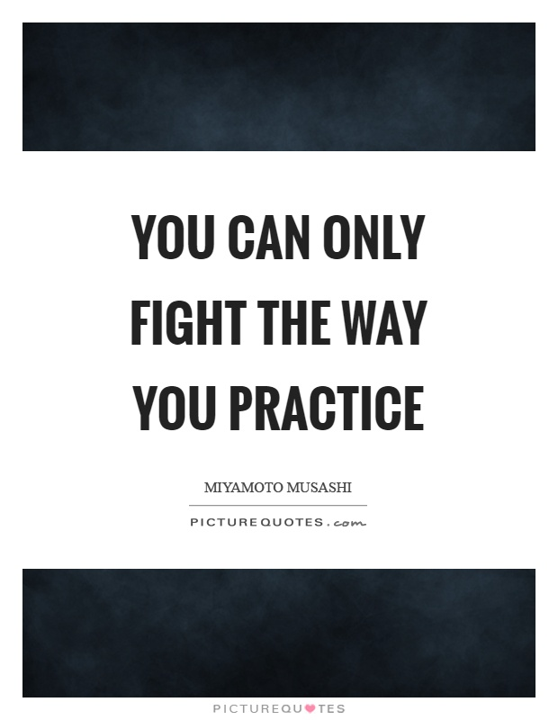 You can only fight the way you practice Picture Quote #1