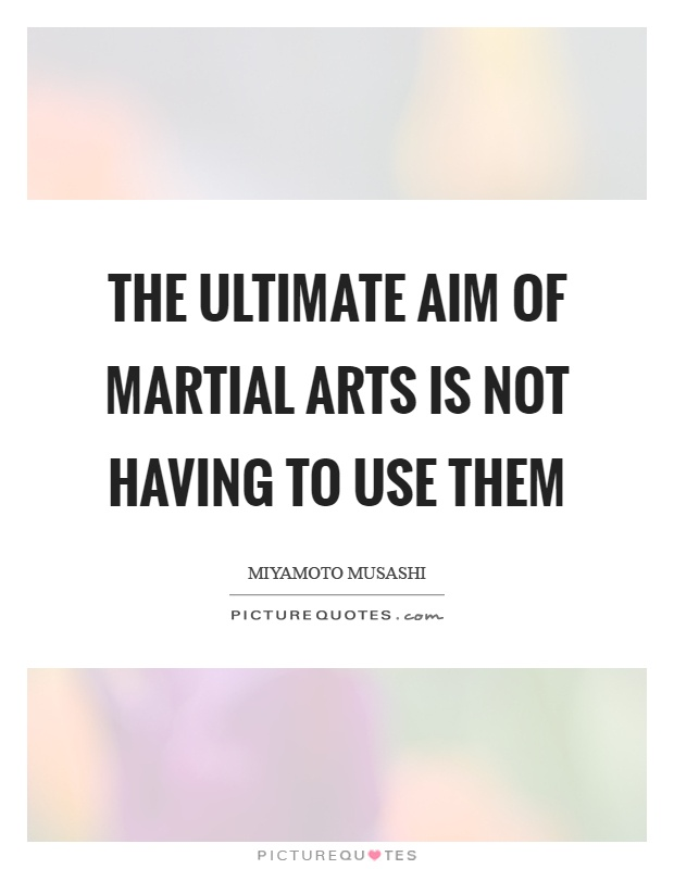 The ultimate aim of martial arts is not having to use them Picture Quote #1
