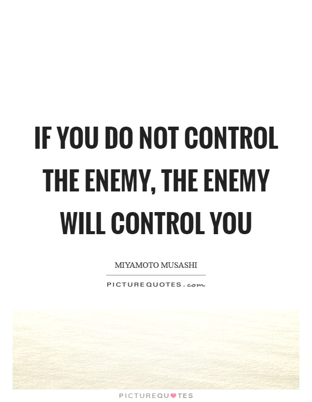 If you do not control the enemy, the enemy will control you Picture Quote #1