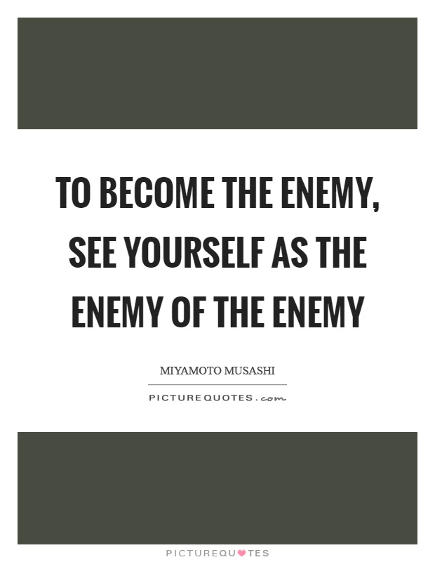 To become the enemy, see yourself as the enemy of the enemy Picture Quote #1