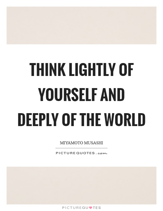 Think lightly of yourself and deeply of the world Picture Quote #1