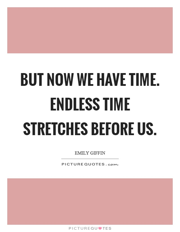 But now we have time. Endless time stretches before us Picture Quote #1