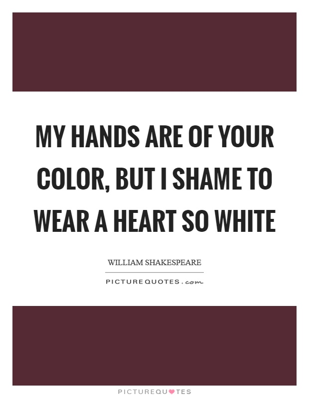 My hands are of your color, but I shame to wear a heart so white Picture Quote #1