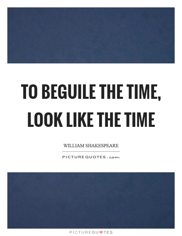 To beguile the time, look like the time Picture Quote #1