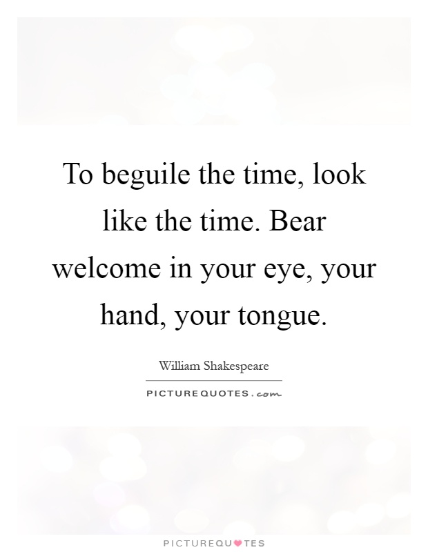 To beguile the time, look like the time. Bear welcome in your eye, your hand, your tongue Picture Quote #1