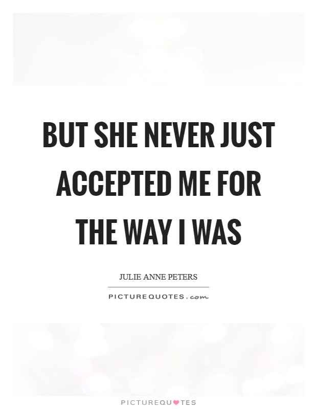 But she never just accepted me for the way I was Picture Quote #1
