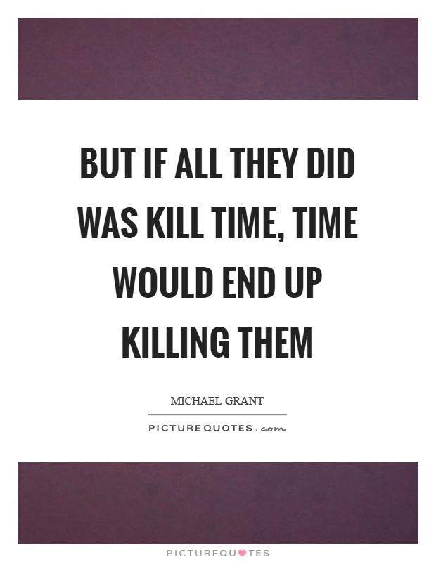 But if all they did was kill time, time would end up killing them Picture Quote #1