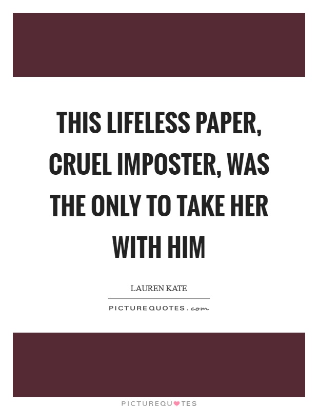 This lifeless paper, cruel imposter, was the only to take her with him Picture Quote #1
