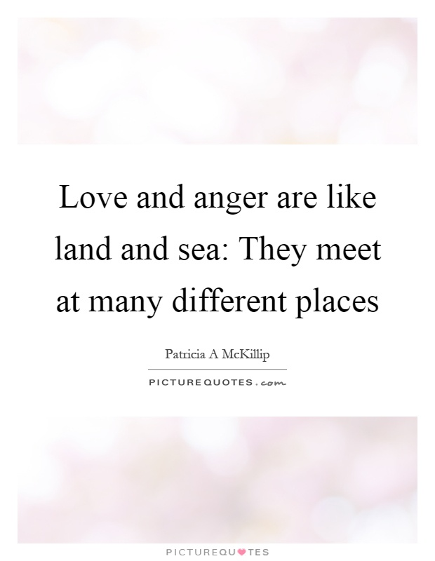 Love and anger are like land and sea: They meet at many different places Picture Quote #1