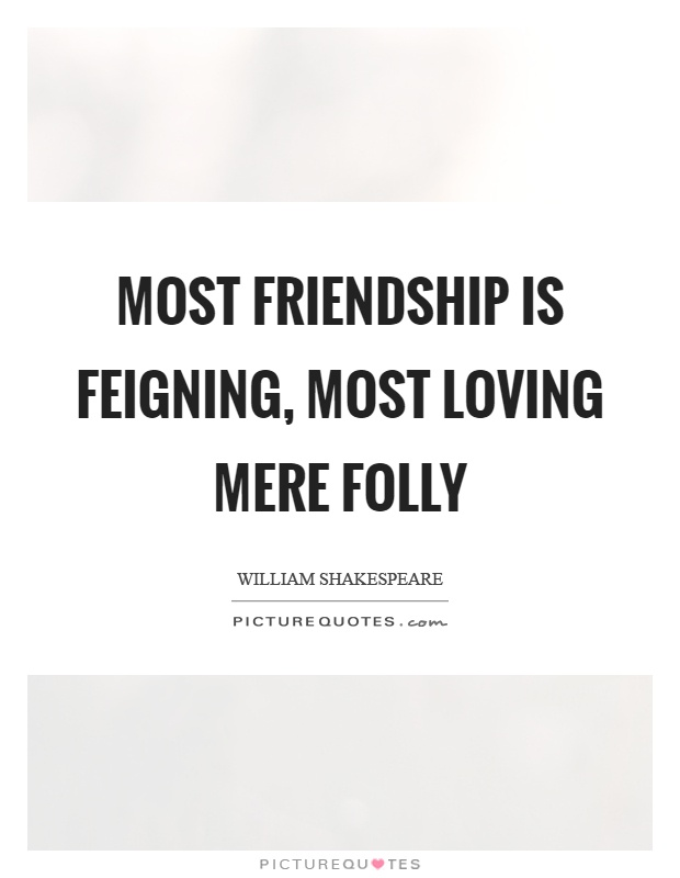 Most friendship is feigning, most loving mere folly Picture Quote #1