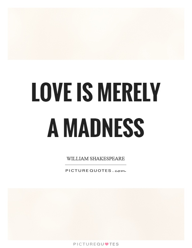 Love is merely a madness Picture Quote #1
