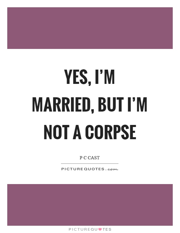 Yes, I'm married, but I'm not a corpse Picture Quote #1