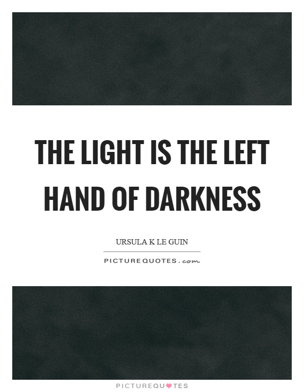 The light is the left hand of darkness Picture Quote #1