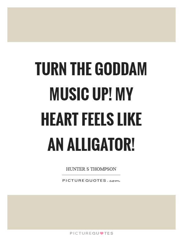 Turn the goddam music up! My heart feels like an alligator! Picture Quote #1
