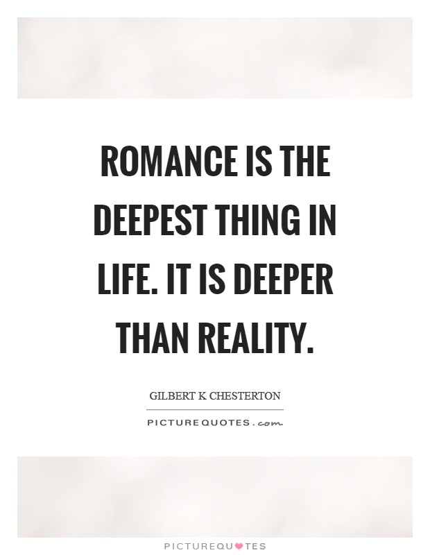 Romance is the deepest thing in life. It is deeper than reality Picture Quote #1