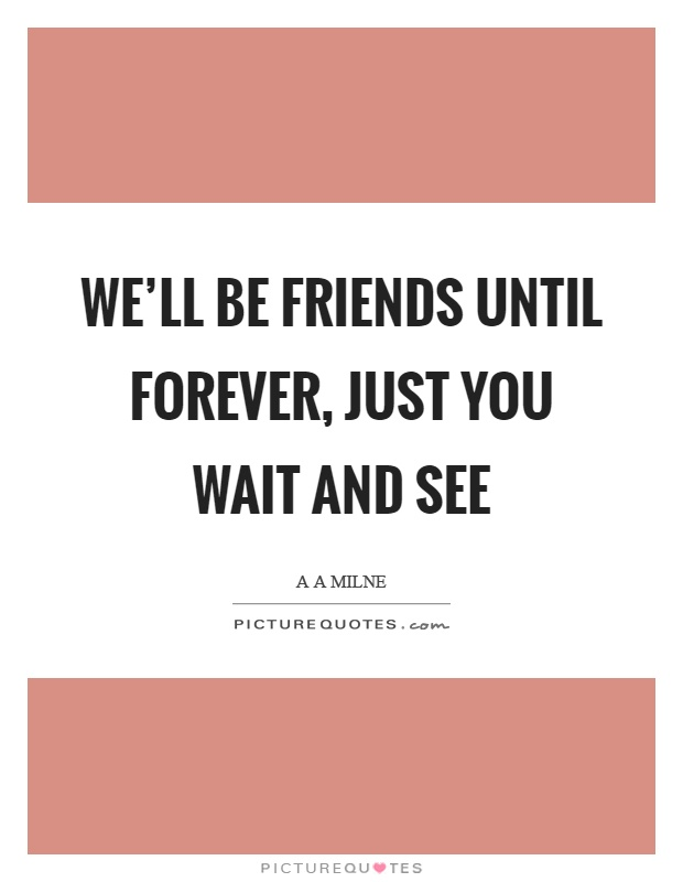 We'll be friends until forever, just you wait and see Picture Quote #1