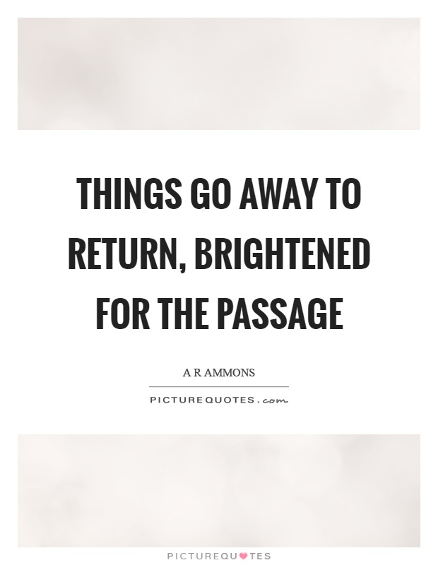 Things go away to return, brightened for the passage Picture Quote #1