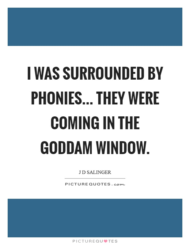 I was surrounded by phonies... They were coming in the goddam window Picture Quote #1