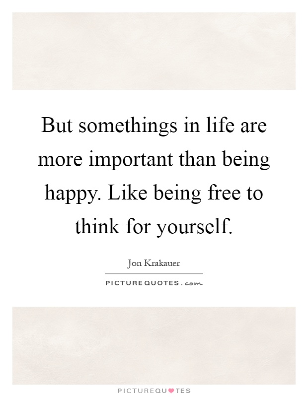 But somethings in life are more important than being happy. Like being free to think for yourself Picture Quote #1