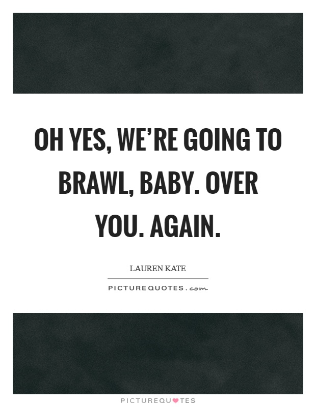 Oh yes, we're going to brawl, baby. Over you. Again Picture Quote #1