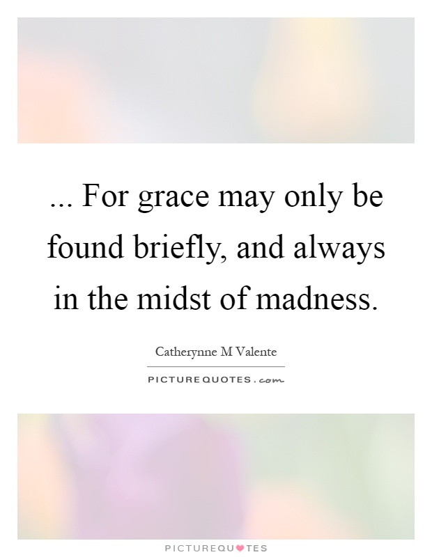 ... For grace may only be found briefly, and always in the midst of madness Picture Quote #1