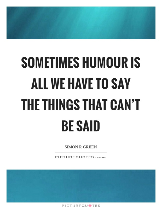 Sometimes humour is all we have to say the things that can't be said Picture Quote #1