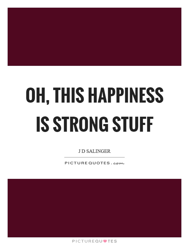 Oh, this happiness is strong stuff Picture Quote #1