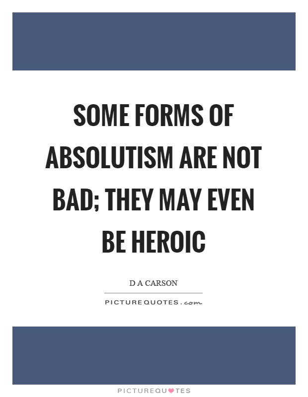 Some forms of absolutism are not bad; they may even be heroic Picture Quote #1