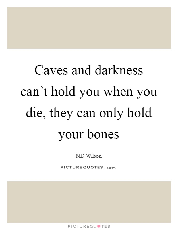 Caves and darkness can't hold you when you die, they can only hold your bones Picture Quote #1
