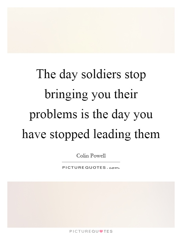 The day soldiers stop bringing you their problems is the day you have stopped leading them Picture Quote #1
