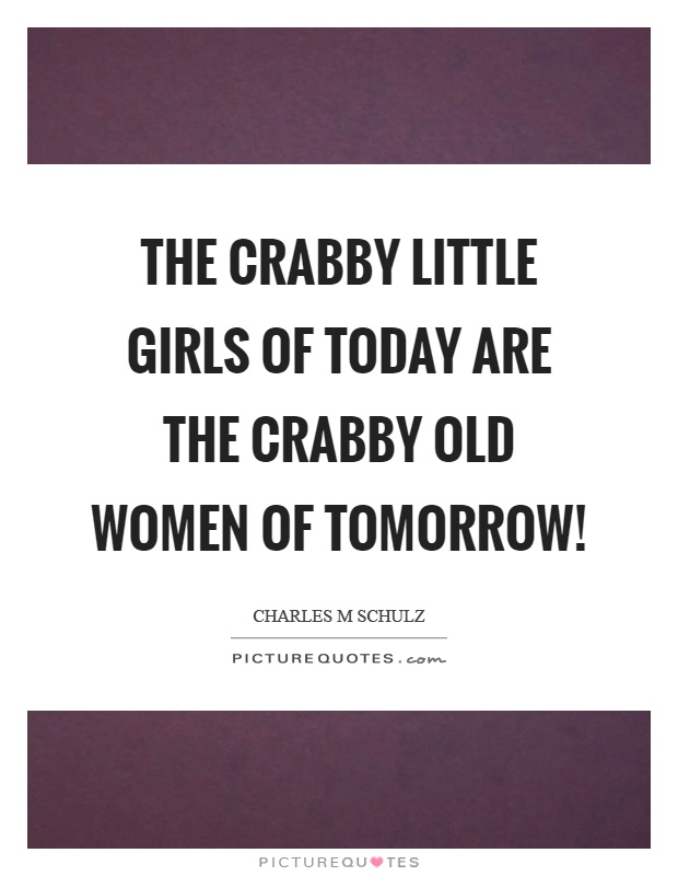 The crabby little girls of today are the crabby old women of tomorrow! Picture Quote #1
