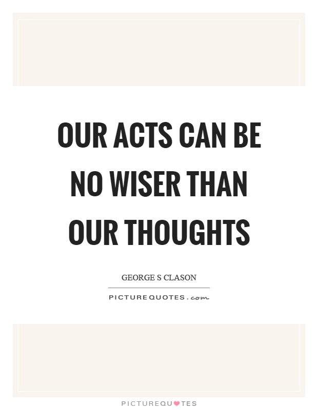 Our acts can be no wiser than our thoughts Picture Quote #1