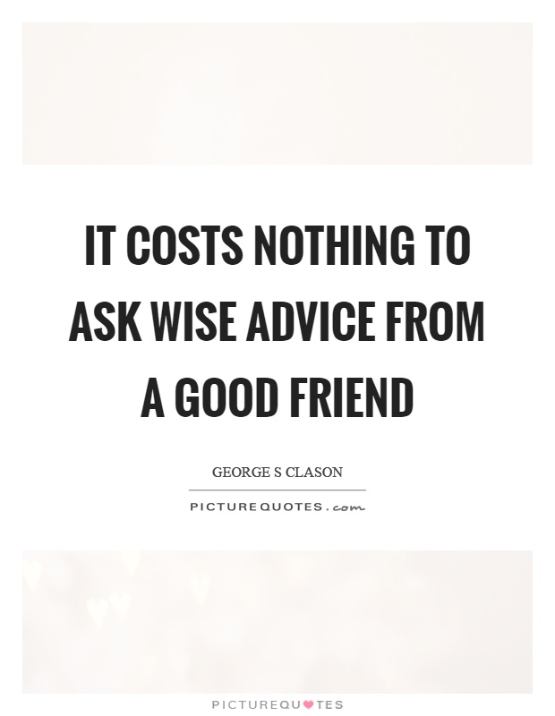 It costs nothing to ask wise advice from a good friend Picture Quote #1
