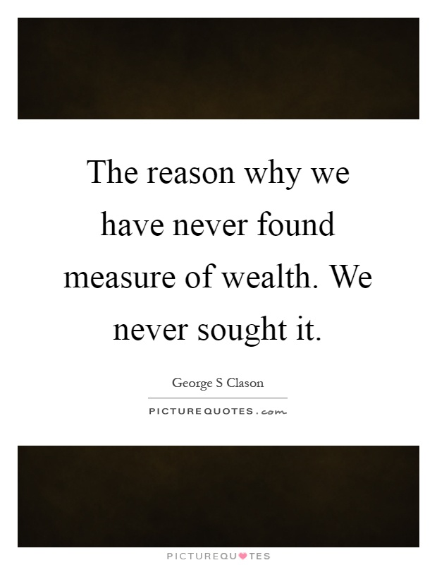The reason why we have never found measure of wealth. We never sought it Picture Quote #1