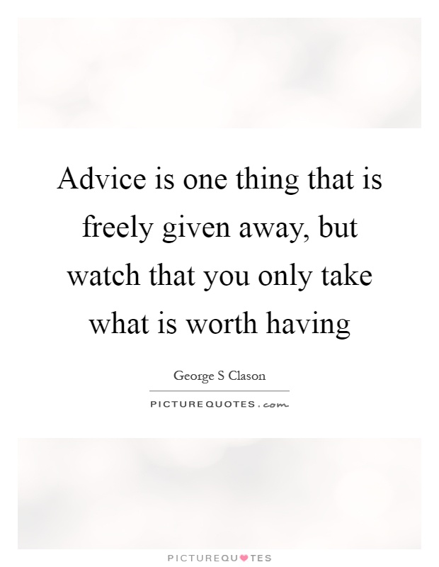 Advice is one thing that is freely given away, but watch that you only take what is worth having Picture Quote #1
