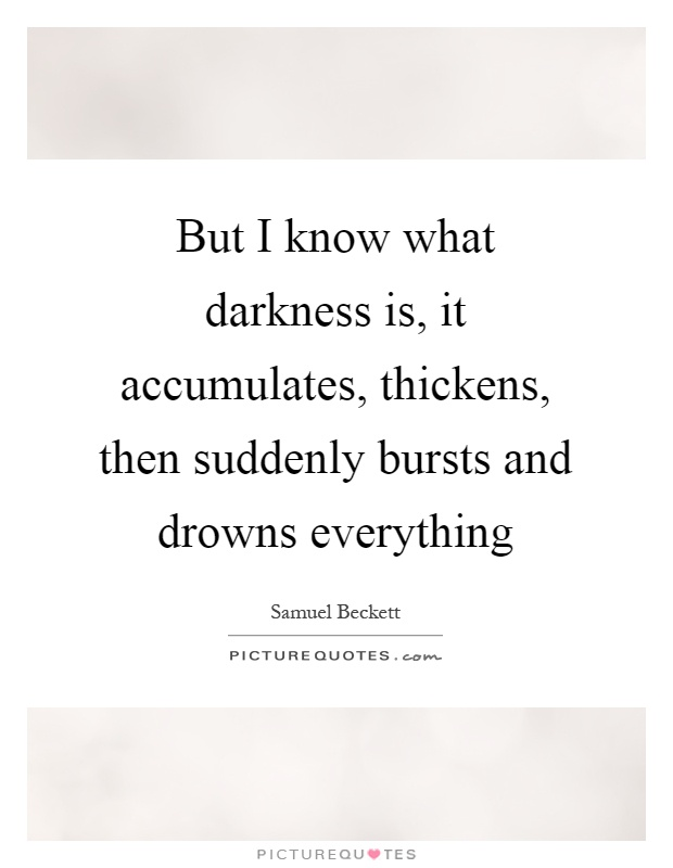But I know what darkness is, it accumulates, thickens, then suddenly bursts and drowns everything Picture Quote #1