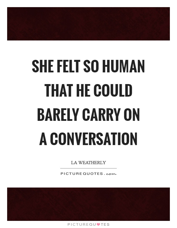 She felt so human that he could barely carry on a conversation Picture Quote #1