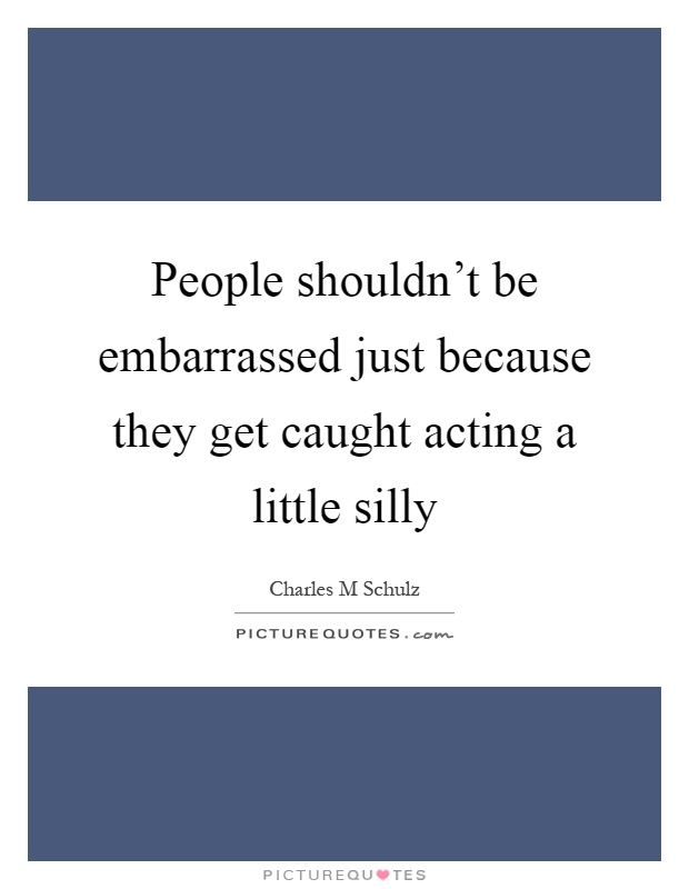 People shouldn't be embarrassed just because they get caught acting a little silly Picture Quote #1