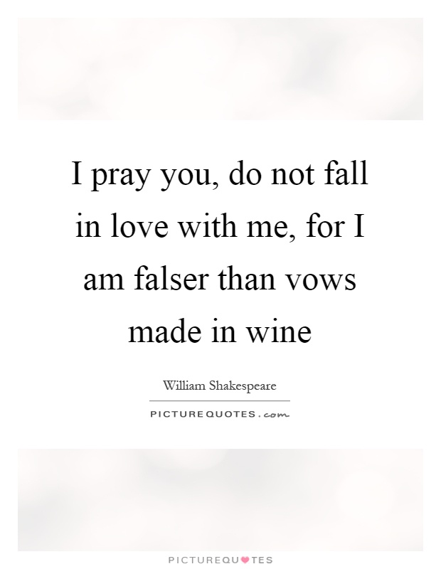 I pray you, do not fall in love with me, for I am falser than vows made in wine Picture Quote #1
