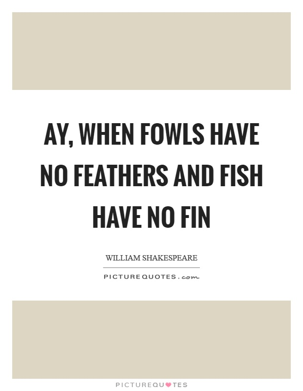 Ay, when fowls have no feathers and fish have no fin Picture Quote #1
