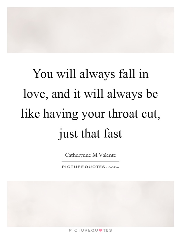 You will always fall in love, and it will always be like having your throat cut, just that fast Picture Quote #1