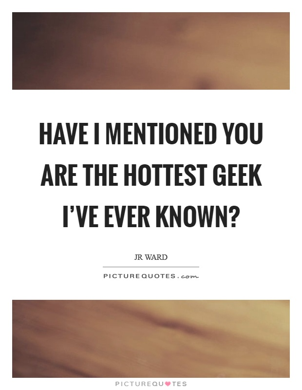 Have I mentioned you are the hottest geek I've ever known? Picture Quote #1