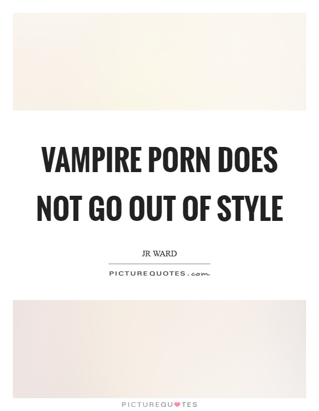 Vampire porn does not go out of style Picture Quote #1
