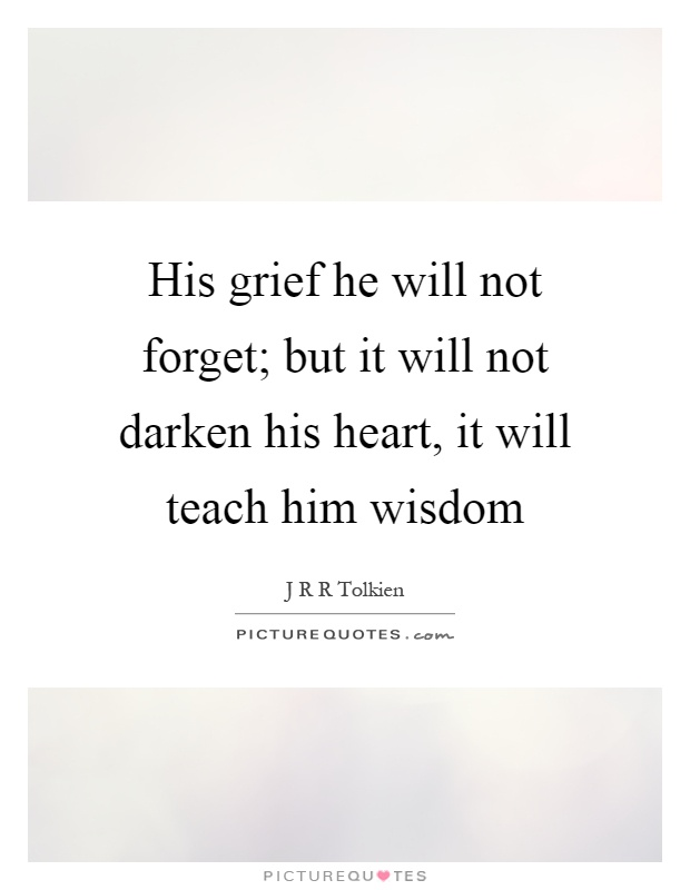 His grief he will not forget; but it will not darken his heart, it will teach him wisdom Picture Quote #1